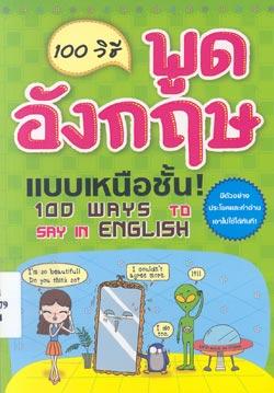 100 วิธี พูดอังกฤษแบบเหนือชั้น ! = 100 ways to say in English